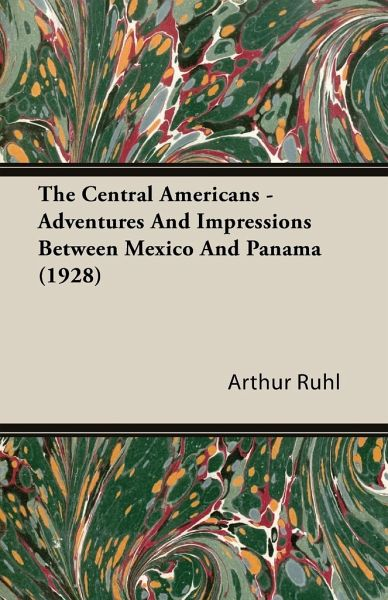 The Central Americans - Adventures and Impressions Between Mexico and Panama (1928) - Ruhl, Arthur Arthur Brown