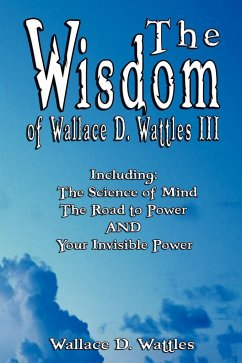 The Wisdom of Wallace D. Wattles III - Including: The Science of Mind, The Road to Power AND Your Invisible Power - Wattles, Wallace D.