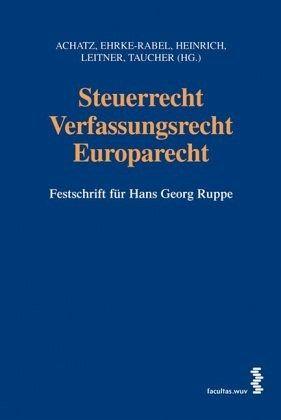 Steuerrecht - Verfassungsrecht - Europarecht - Achatz, Markus / Ehrke-Rabel, Tina / Heinrich, Johannes / Leitner, Roman / Taucher, Otto (Hrsg.)