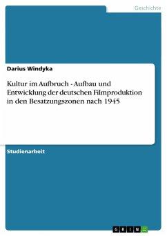 Kultur im Aufbruch - Aufbau und Entwicklung der deutschen Filmproduktion in den Besatzungszonen nach 1945