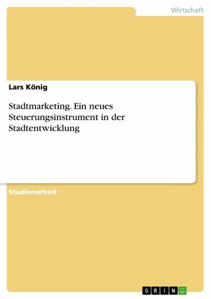 Stadtmarketing. Ein neues Steuerungsinstrument in der Stadtentwicklung - König, Lars