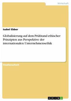 Globalisierung auf dem Prüfstand ethischer Prinzipien aus Perspektive der internationalen Unternehmensethik