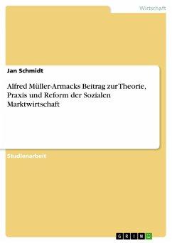 Alfred Müller-Armacks Beitrag zur Theorie, Praxis und Reform der Sozialen Marktwirtschaft - Schmidt, Jan