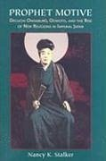 Prophet Motive: Deguchi Onisaburo, Oomoto, and the Rise of New Religions in Imperial Japan - Stalker, Nancy K.