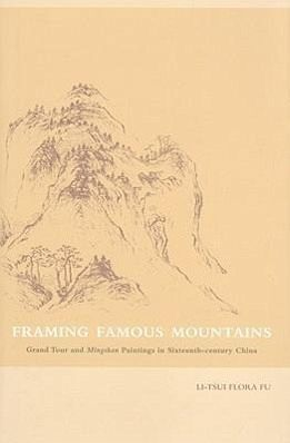 Framing Famous Mountains: Grand Tour and Mingshan Paintings in Sixteenth-Century China - Fu, Flora Li