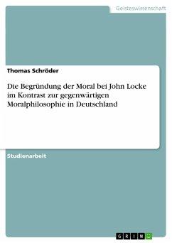 Die Begründung der Moral bei John Locke im Kontrast zur gegenwärtigen Moralphilosophie in Deutschland - Schröder, Thomas