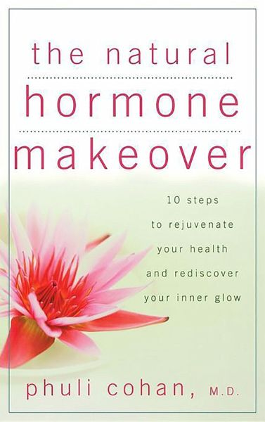 The Natural Hormone Makeover: 10 Steps to Rejuvenate Your Health and Rediscover Your Inner Glow - Cohan, Phuli