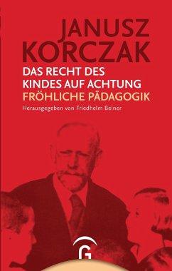 Das Recht des Kindes auf Achtung. Fröhliche Pädagogik - Korczak, Janusz