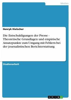 Die Entschuldigungen der Presse - Theoretische Grundlagen und empirische Ansatzpunkte zum Umgang mit Fehlern bei der journalistischen Berichterstattung