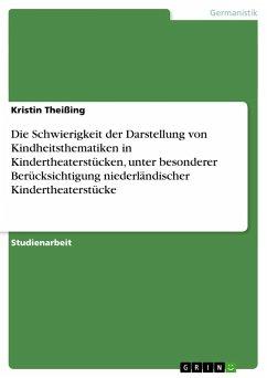 Die Schwierigkeit der Darstellung von Kindheitsthematiken in Kindertheaterstücken, unter besonderer Berücksichtigung niederländischer Kindertheaterstücke