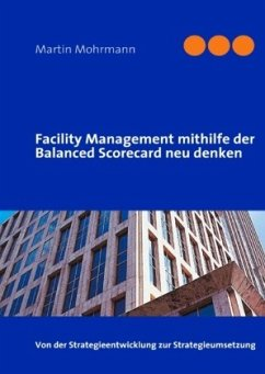 Facility Management mithilfe der Balanced Scorecard neu denken - Mohrmann, Martin