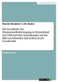 Die Geschichte der Homosexuellenbewegung in Deutschland seit 1968 und ihre Auswirkungen auf das Bild von Schwulen und Lesben in der Gesellschaft - Westphal, Ricardo;Busker, J.-Ch.