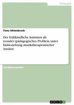 Der frühkindliche Autismus als (sonder-)pädagogisches Problem unter Einbeziehung musiktherapeutischer Ansätze - Uhlenbrock, Timo