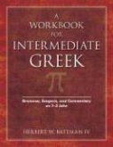 A Workbook for Intermediate Greek: Grammar, Exegesis, and Commentary on 1-3 John ¬With CDROM