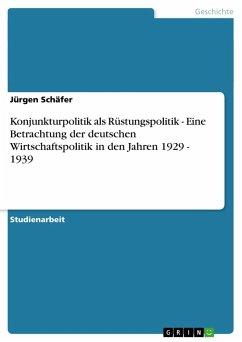 Konjunkturpolitik als Rüstungspolitik - Eine Betrachtung der deutschen Wirtschaftspolitik in den Jahren 1929 - 1939 - Schäfer, Jürgen