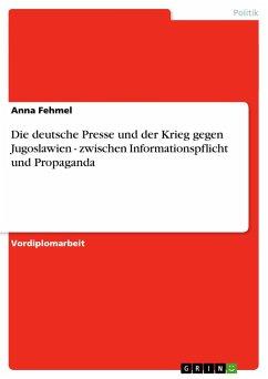 Die deutsche Presse und der Krieg gegen Jugoslawien - zwischen Informationspflicht und Propaganda