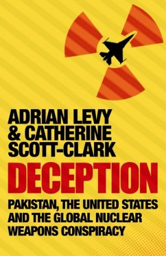 Deception: Pakistan, The United States and the Global Nuclear Weapons Conspiracy - Levy, Adrian; Scott-Clark, Cathy
