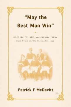 May the Best Man Win: Sport, Masculinity, and Nationalism in Great Britain and the Empire, 1880-1935 - McDevitt, P.