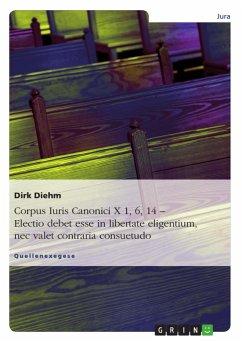 Corpus Iuris Canonici X 1, 6, 14 - Electio debet esse in libertate eligentium, nec valet contraria consuetudo - Diehm, Dirk