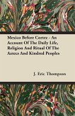 Mexico Before Cortez - An Account of the Daily Life, Religion and Ritual of the Aztecs and Kindred Peoples