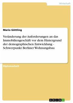 Veränderung der Anforderungen an das Immobiliengeschäft vor dem Hintergrund der demographischen Entwicklung - Schwerpunkt Berliner Wohnungsbau