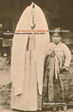 Politics of Gender in Colonial Korea - Education, Labor, and Health 1910 - 1945 - Yoo, Theodore Jun