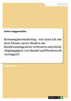 Konsumgütermarketing - wie kann ich mit dem Einsatz neuer Medien das Kundenmanagement verbessern und meine Abghängigkeit von Handel und Wettbewerb verringern?