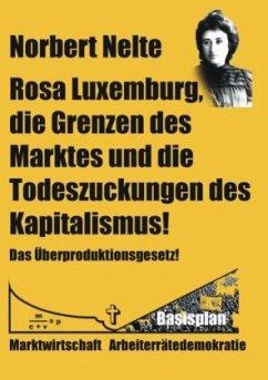 Rosa Luxemburg, die Grenzen des Marktes und die Todeszuckungen des Kapitalismus - Nelte, Norbert