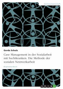 Case Management in der Sozialarbeit mit Suchtkranken. Die Methode der sozialen Netzwerkarbeit