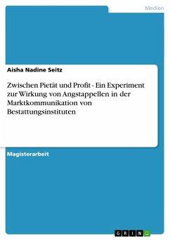 Zwischen Pietät und Profit - Ein Experiment zur Wirkung von Angstappellen in der Marktkommunikation von Bestattungsinstituten - Seitz, Aisha Nadine