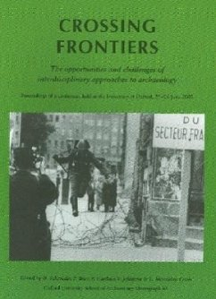 Crossing Frontiers: The Opportunities and Challenges of Interdisciplinary Approaches to Archaeology: Proceedings of a Conference Held at t - Schroeder, H.; Bray, P.; Gardner, P.