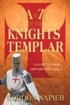 A to Z of the Knights Templar: A Guide to Their History and Legacy - Napier, Gordon