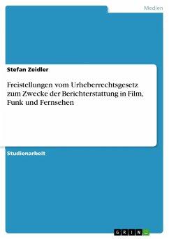 Freistellungen vom Urheberrechtsgesetz zum Zwecke der Berichterstattung in Film, Funk und Fernsehen - Zeidler, Stefan