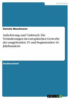 Aufschwung und Umbruch: Die Veränderungen im europäischen Gewerbe des ausgehenden 15. und beginnenden 16. Jahrhunderts - Maschmann, Daniela