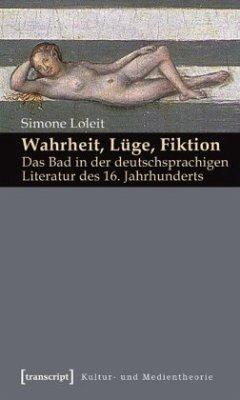 Wahrheit, Lüge, Fiktion: Das Bad in der deutschsprachigen Literatur des 16. Jahrhunderts - Loleit, Simone