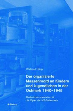 Der organisierte Massenmord an Kindern und Jugendlichen in der Ostmark 1940-1945 - Häupl, Waltraud