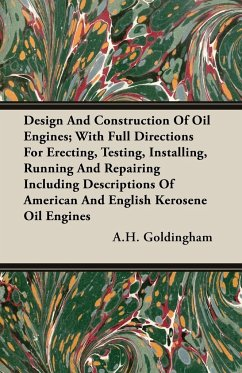 Design And Construction Of Oil Engines; With Full Directions For Erecting, Testing, Installing, Running And Repairing Including Descriptions Of American And English Kerosene Oil Engines