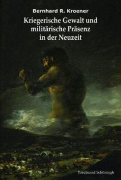 Kriegerische Gewalt und militärische Präsenz in der Neuzeit - Kroener, Bernhard R.