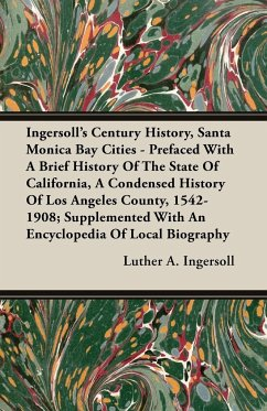 Ingersoll's Century History, Santa Monica Bay Cities - Prefaced With A Brief History Of The State Of California, A Condensed History Of Los Angeles County, 1542-1908; Supplemented With An Encyclopedia Of Local Biography