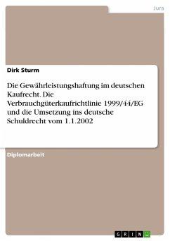 Die Gewährleistungshaftung im deutschen Kaufrecht. Die Verbrauchgüterkaufrichtlinie 1999/44/EG und die Umsetzung ins deutsche Schuldrecht vom 1.1.2002 - Sturm, Dirk