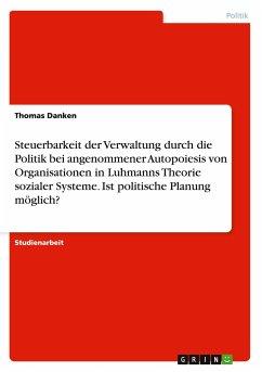Steuerbarkeit der Verwaltung durch die Politik bei angenommener Autopoiesis von Organisationen in Luhmanns Theorie sozialer Systeme. Ist politische Planung möglich? - Danken, Thomas