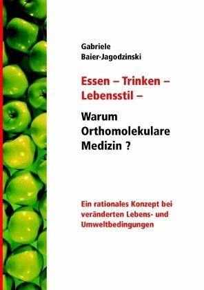 Essen - Trinken - Lebensstil - Warum Orthomolekulare Medizin? - Baier-Jagodzinski, Gabriele