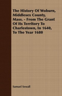 The History Of Woburn, Middlesex County, Mass. - From The Grant Of Its Territory To Charlestown, In 1640, To The Year 1680 - Sewall, Samuel