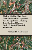 Modern Machine Shop Tools, Their Construction, Operation And Manipulation, Including Both Hand And Machine Tools - A Book Of Practical Instruction