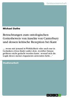 Betrachtungen zum ontologischen Gottesbeweis von Anselm von Canterbury und dessen kritische Rezeption bei Kant - Dathe, Michael