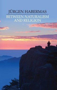 Between Naturalism and Religion - Habermas, Jürgen