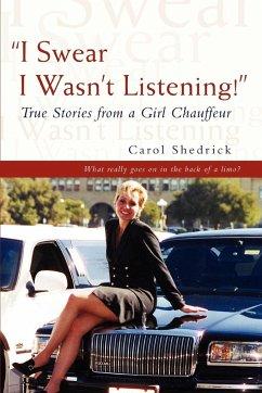 I Swear I Wasn't Listening!: True Stories from a Girl Chauffeur