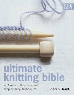 Ultimate Knitting Bible: A Complete Reference with Step-By-Step Techniques - Brant, Sharon