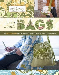 Sew What! Bags: 18 Pattern-Free Projects You Can Customize to Fit Your Needs - Barnes, Lexie