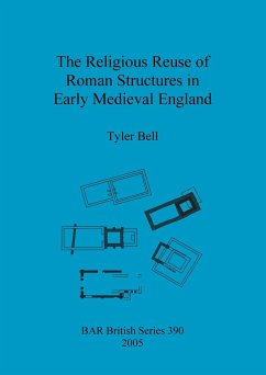 The Religious Reuse of Roman Structures in Early Medieval England - Bell, Tyler